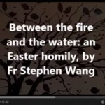Between the fire and the water, an Easter homily, by Fr Stephen Wang