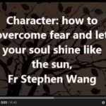 Character: how to overcome fear and let your soul shine like the sun, Fr Stephen Wang