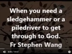 When you need a sledgehammer or a pile driver to get through to God
